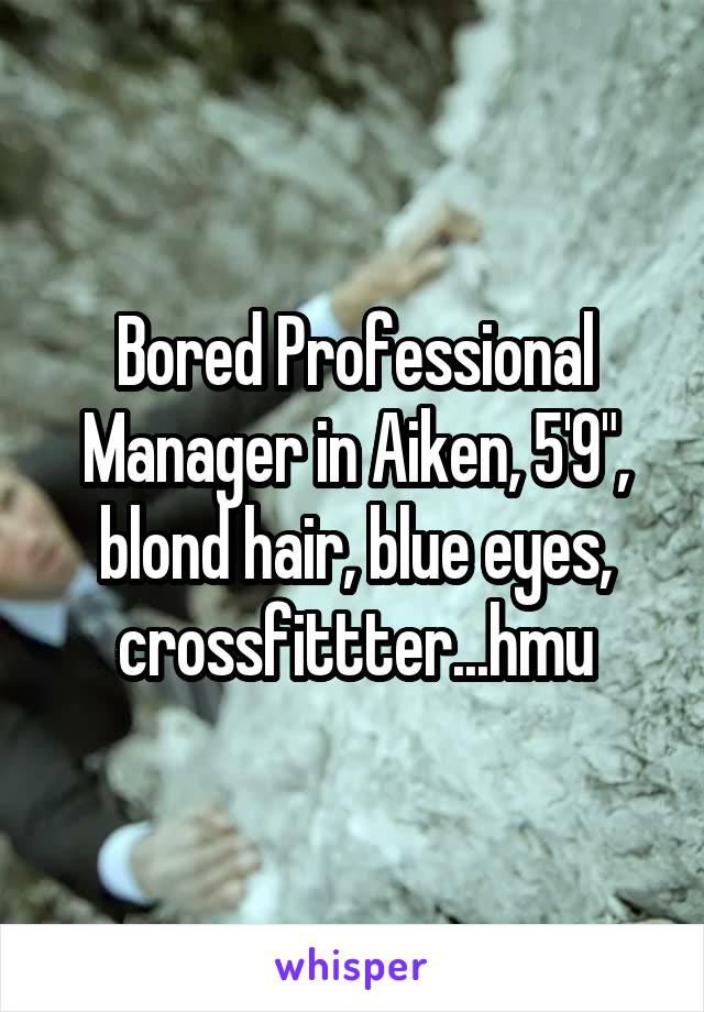 "Bored Professional Manager in Aiken, 5'9"", blond hair, blue eyes, crossfittter...hmu"