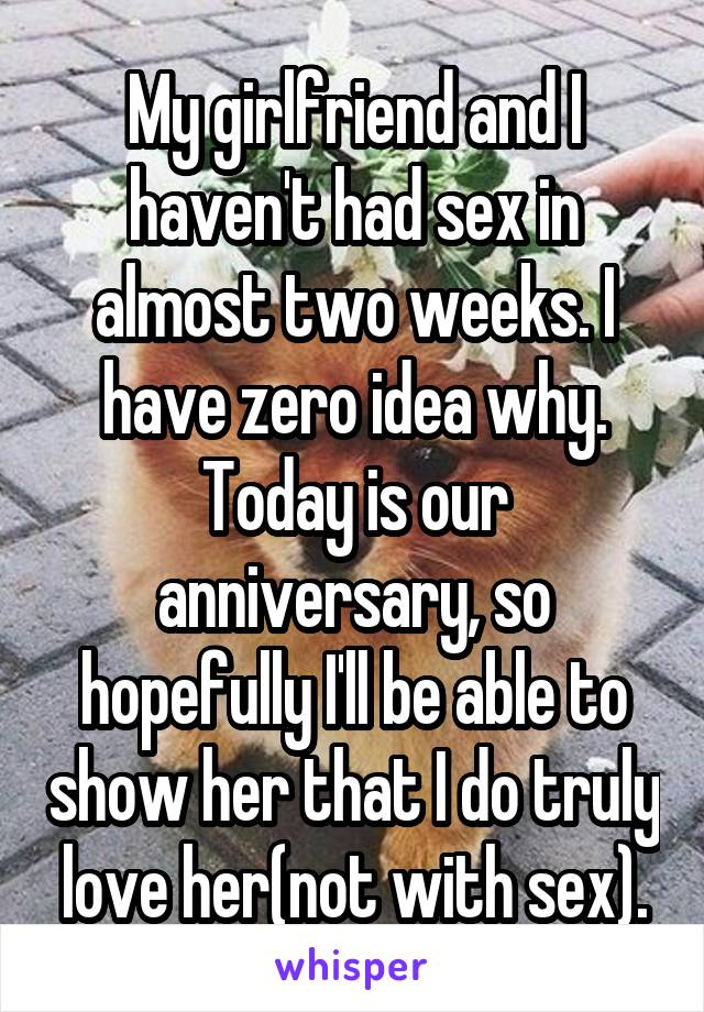 My girlfriend and I haven't had sex in almost two weeks. I have zero idea why. Today is our anniversary, so hopefully I'll be able to show her that I do truly love her(not with sex).