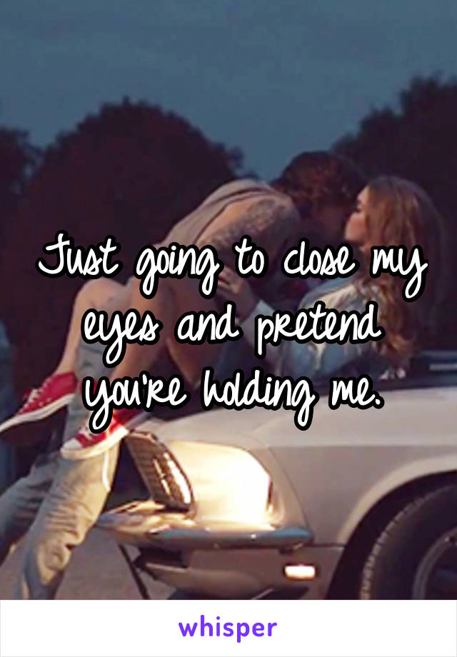 Just going to close my eyes and pretend you're holding me.