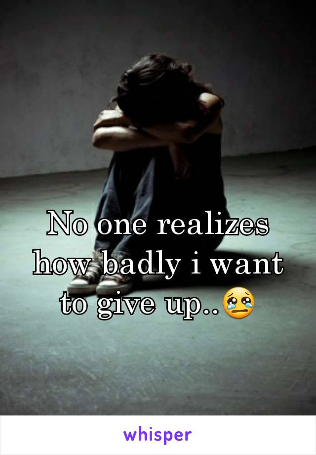 No one realizes how badly i want to give up..😢