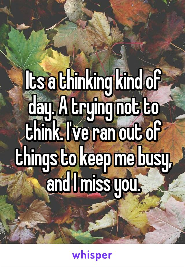Its a thinking kind of day. A trying not to think. I've ran out of things to keep me busy, and I miss you.