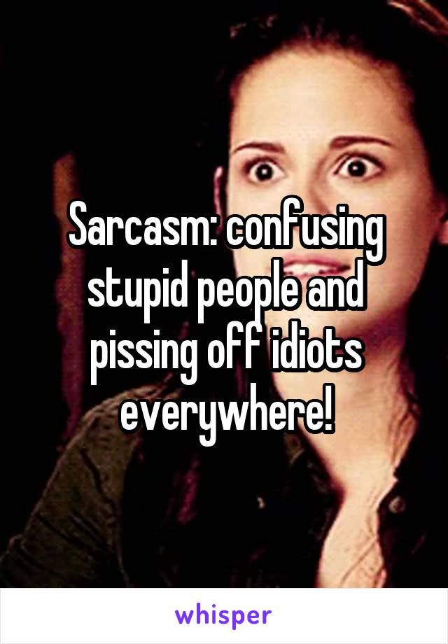 Sarcasm: confusing stupid people and pissing off idiots everywhere!