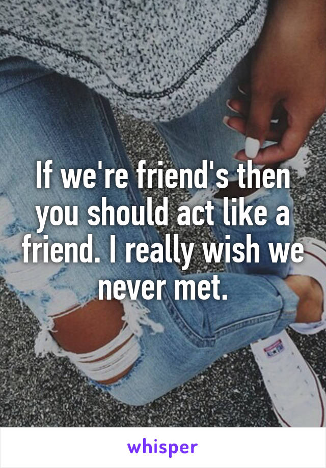 If we're friend's then you should act like a friend. I really wish we never met.