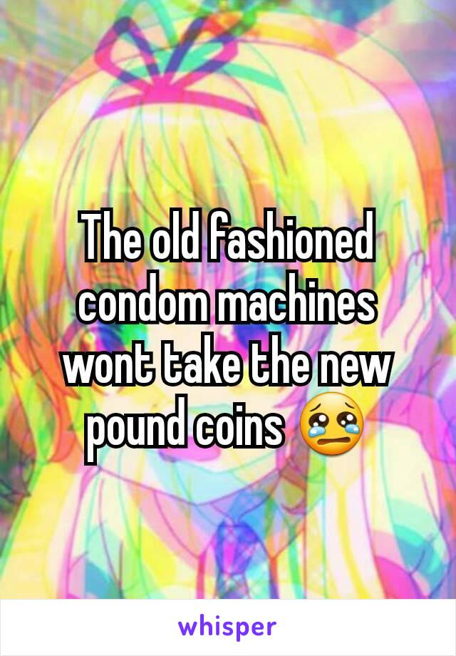 The old fashioned condom machines wont take the new pound coins 😢