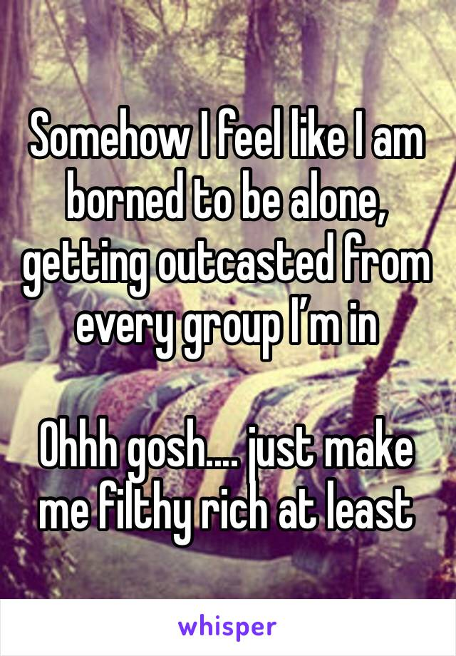 Somehow I feel like I am borned to be alone, getting outcasted from every group I'm in  Ohhh gosh.... just make me filthy rich at least