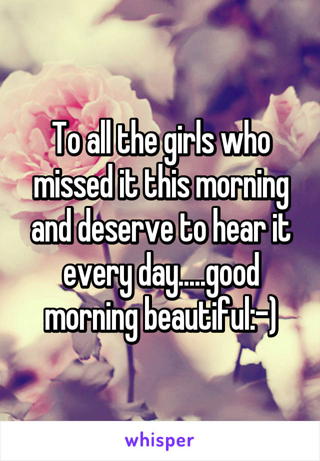 To all the girls who missed it this morning and deserve to hear it every day.....good morning beautiful:-)