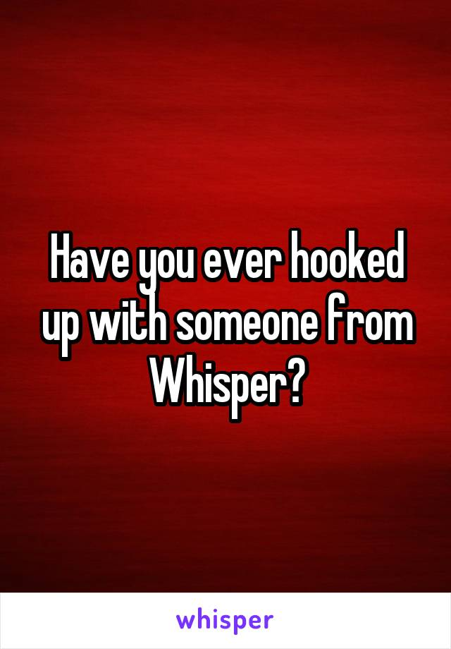 Have you ever hooked up with someone from Whisper?
