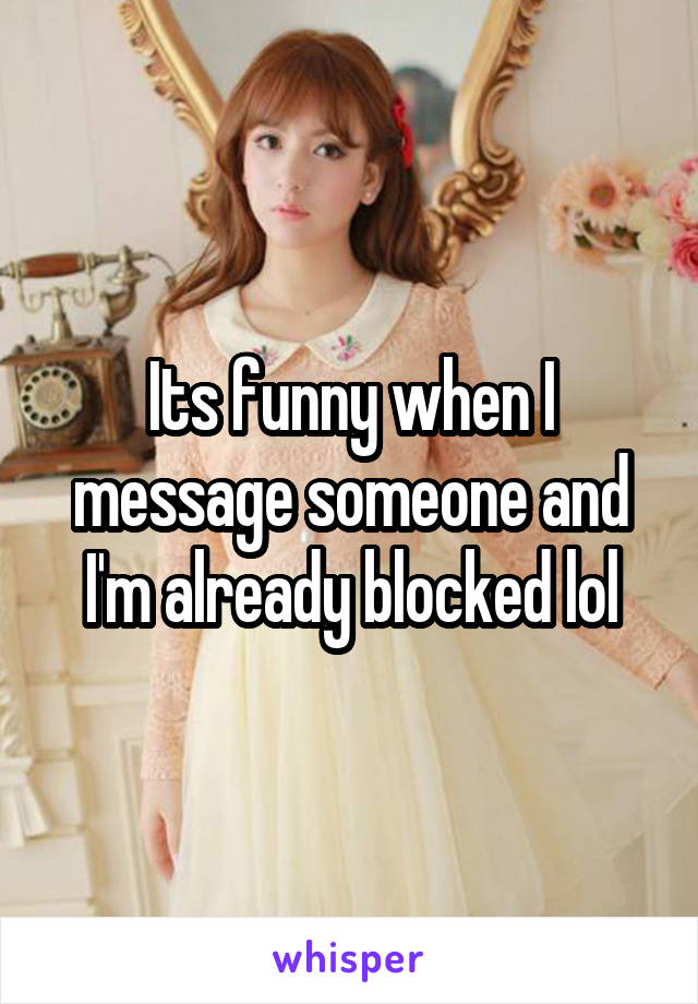Its funny when I message someone and I'm already blocked lol