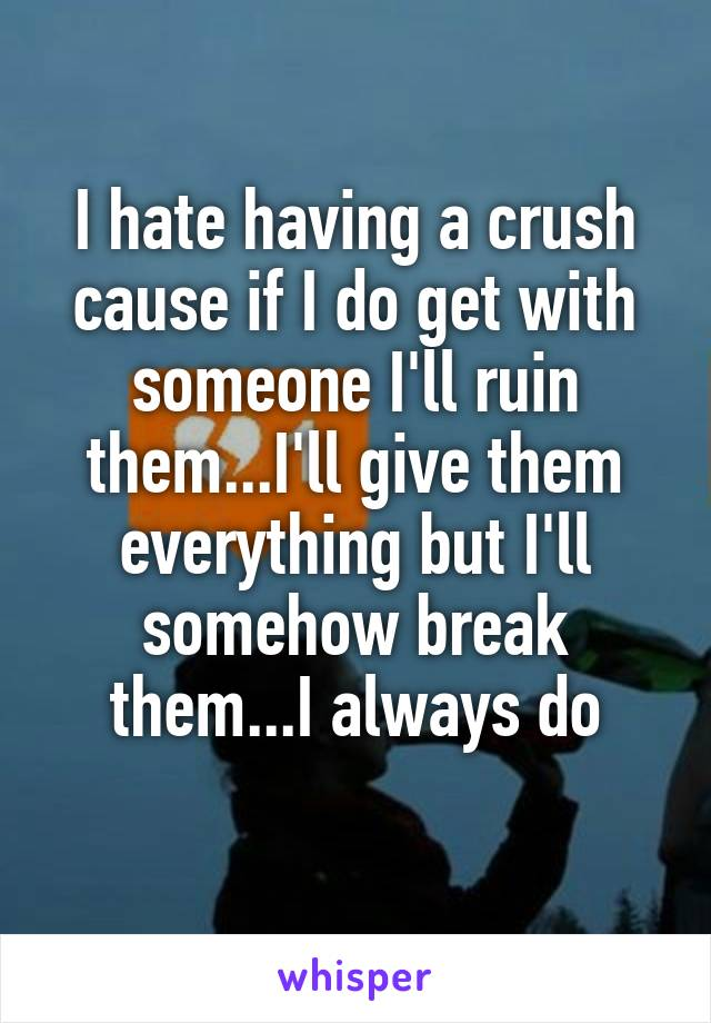 I hate having a crush cause if I do get with someone I'll ruin them...I'll give them everything but I'll somehow break them...I always do