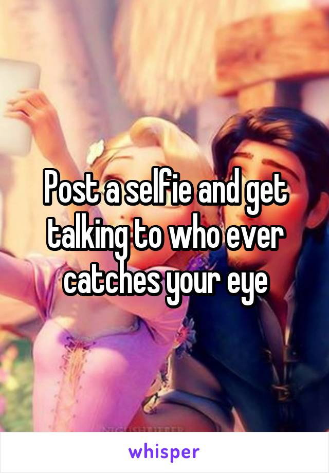 Post a selfie and get talking to who ever catches your eye