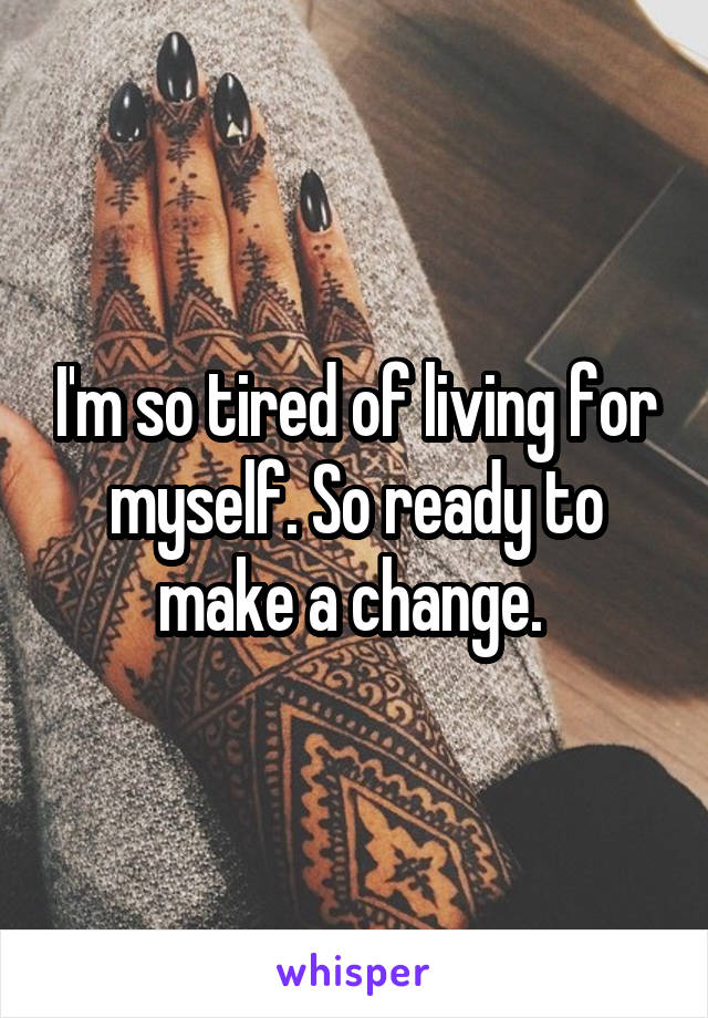 I'm so tired of living for myself. So ready to make a change.