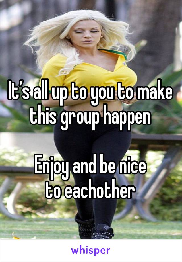 It's all up to you to make this group happen   Enjoy and be nice to eachother