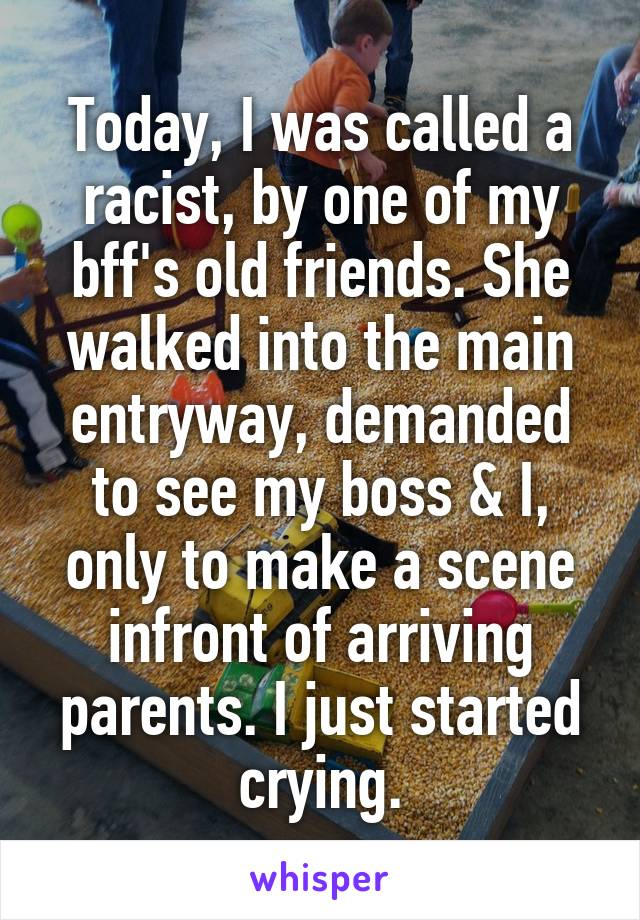 Today, I was called a racist, by one of my bff's old friends. She walked into the main entryway, demanded to see my boss & I, only to make a scene infront of arriving parents. I just started crying.