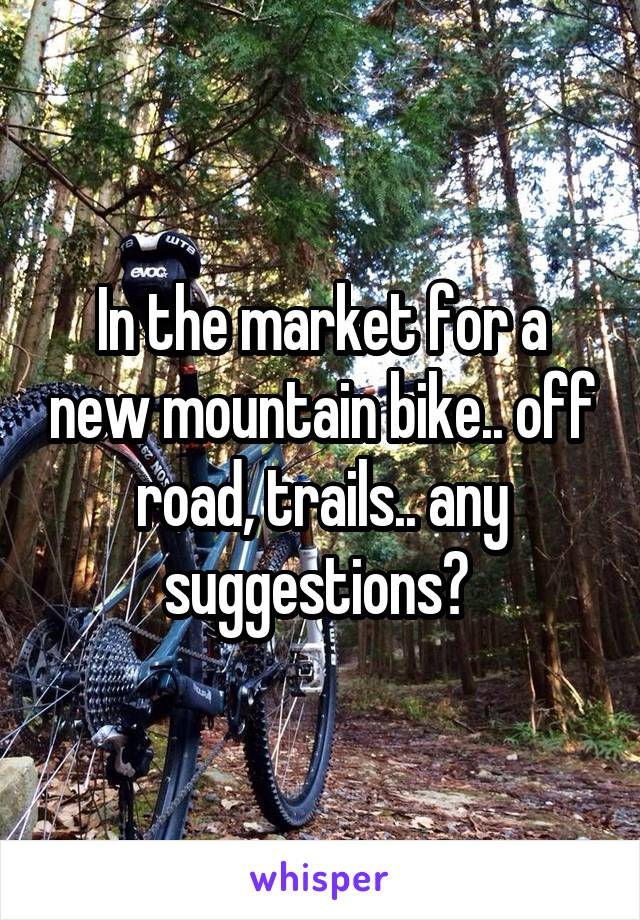 In the market for a new mountain bike.. off road, trails.. any suggestions?