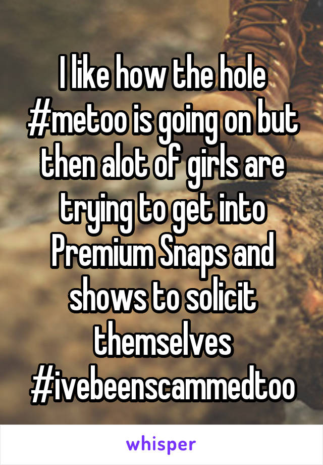 I like how the hole #metoo is going on but then alot of girls are trying to get into Premium Snaps and shows to solicit themselves #ivebeenscammedtoo