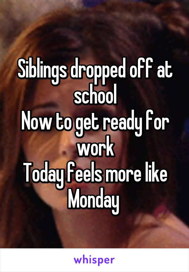 Siblings dropped off at school Now to get ready for work Today feels more like Monday