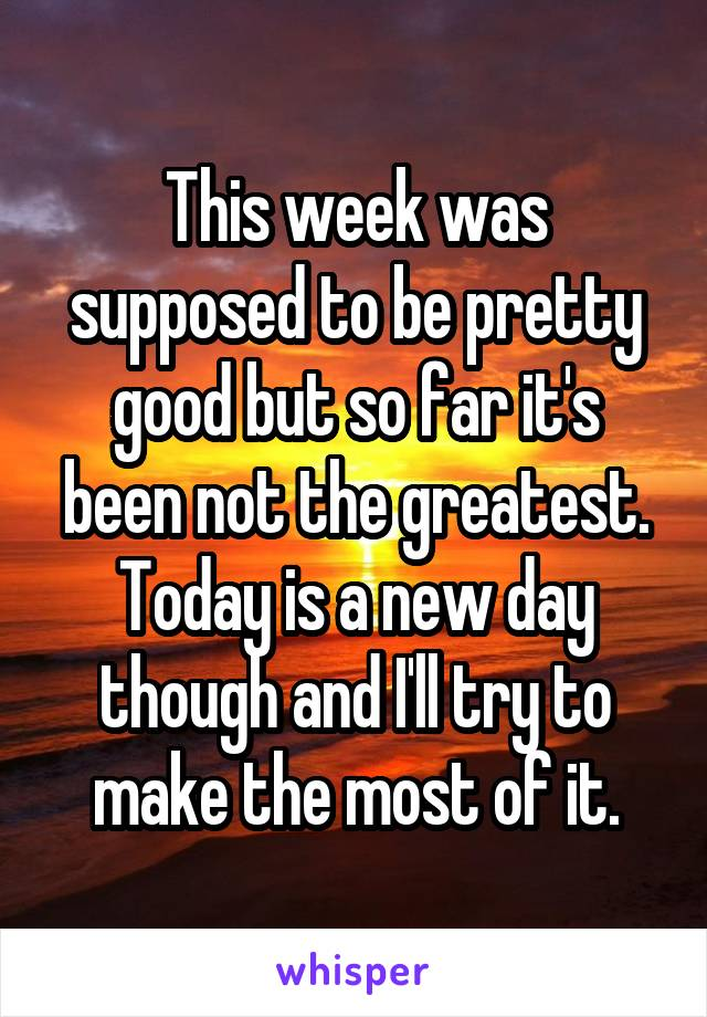 This week was supposed to be pretty good but so far it's been not the greatest. Today is a new day though and I'll try to make the most of it.