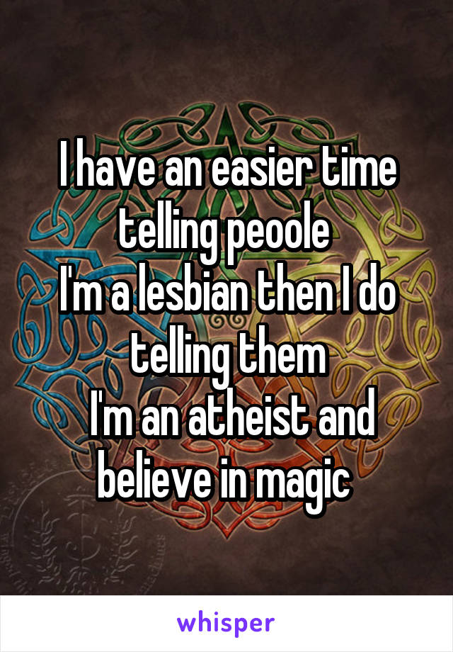 I have an easier time telling peoole  I'm a lesbian then I do telling them  I'm an atheist and believe in magic