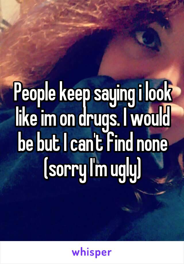 People keep saying i look like im on drugs. I would be but I can't find none (sorry I'm ugly)