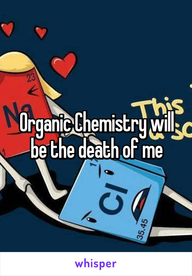 Organic Chemistry will be the death of me