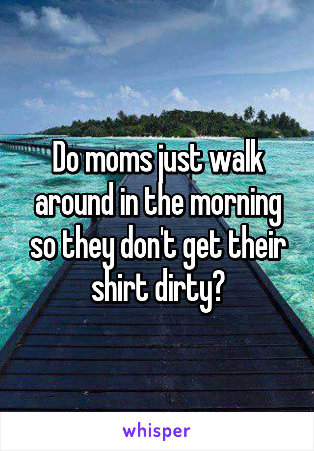 Do moms just walk around in the morning so they don't get their shirt dirty?