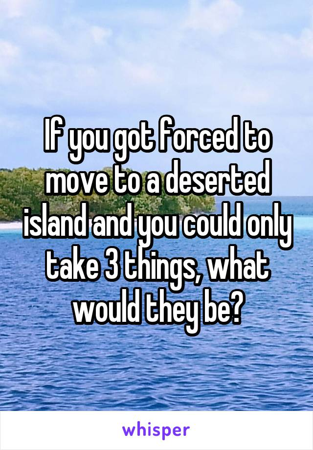 If you got forced to move to a deserted island and you could only take 3 things, what would they be?