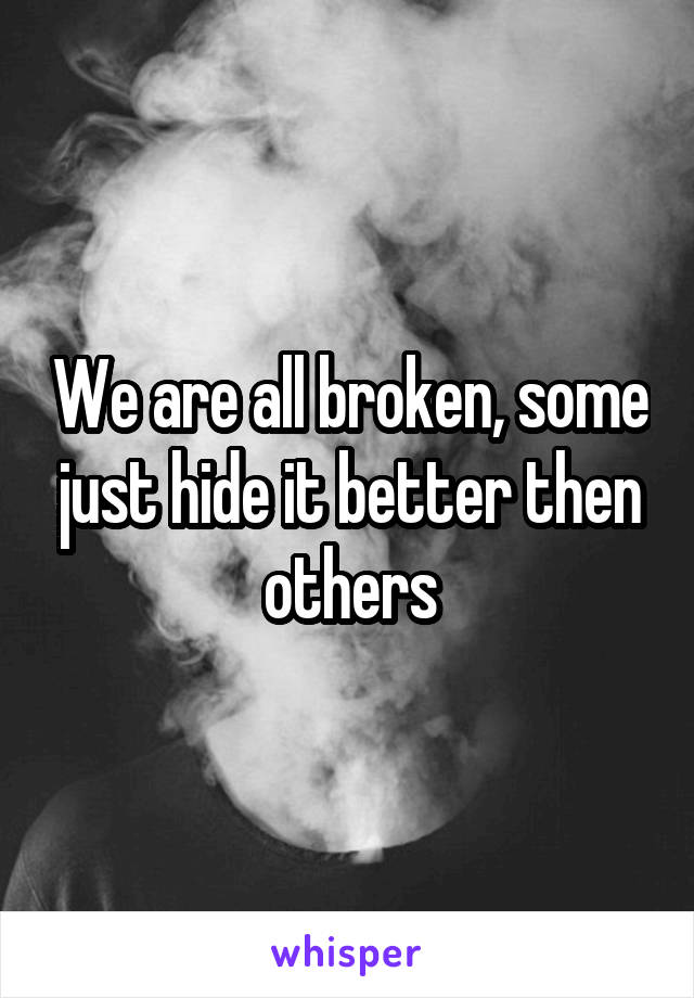 We are all broken, some just hide it better then others