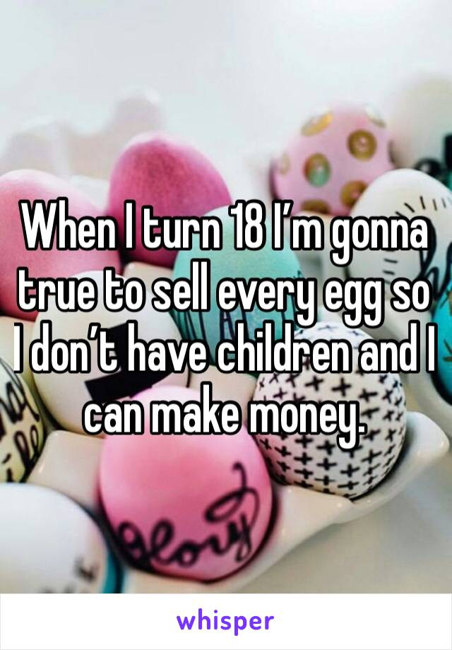 When I turn 18 I'm gonna true to sell every egg so I don't have children and I can make money.