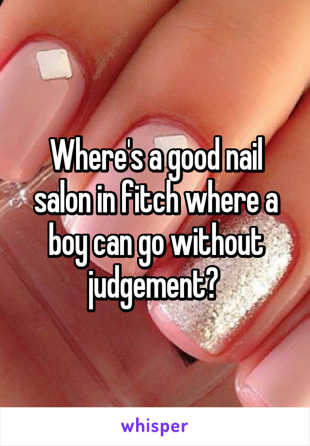 Where's a good nail salon in fitch where a boy can go without judgement?