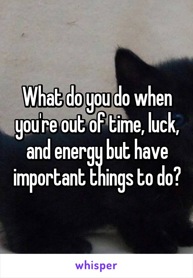 What do you do when you're out of time, luck, and energy but have important things to do?