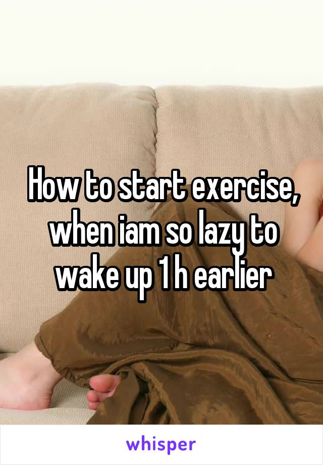 How to start exercise, when iam so lazy to wake up 1 h earlier