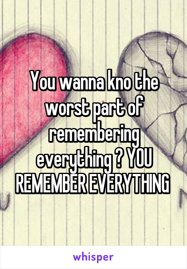 You wanna kno the worst part of remembering everything ? YOU REMEMBER EVERYTHING
