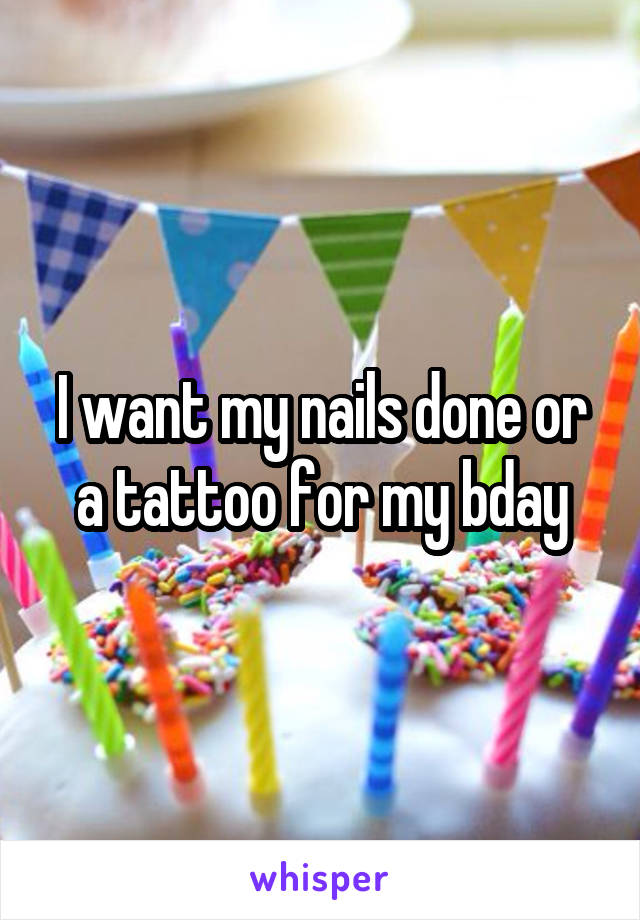 I want my nails done or a tattoo for my bday