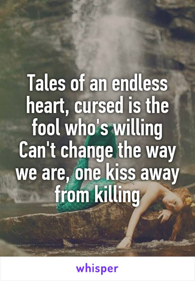 Tales of an endless heart, cursed is the fool who's willing Can't change the way we are, one kiss away from killing