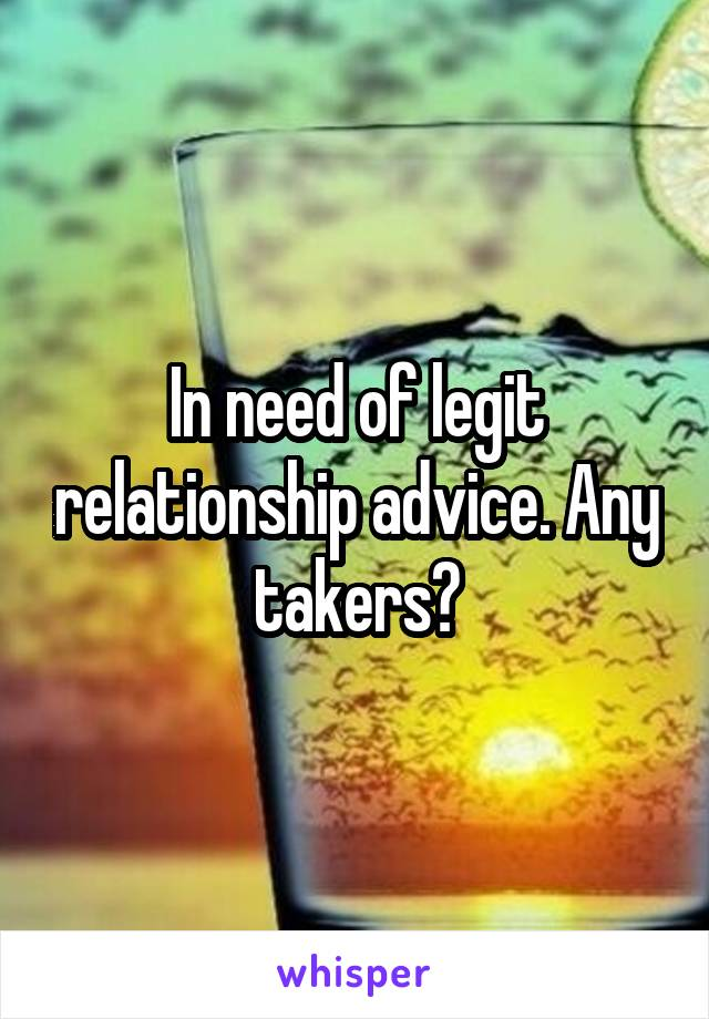In need of legit relationship advice. Any takers?