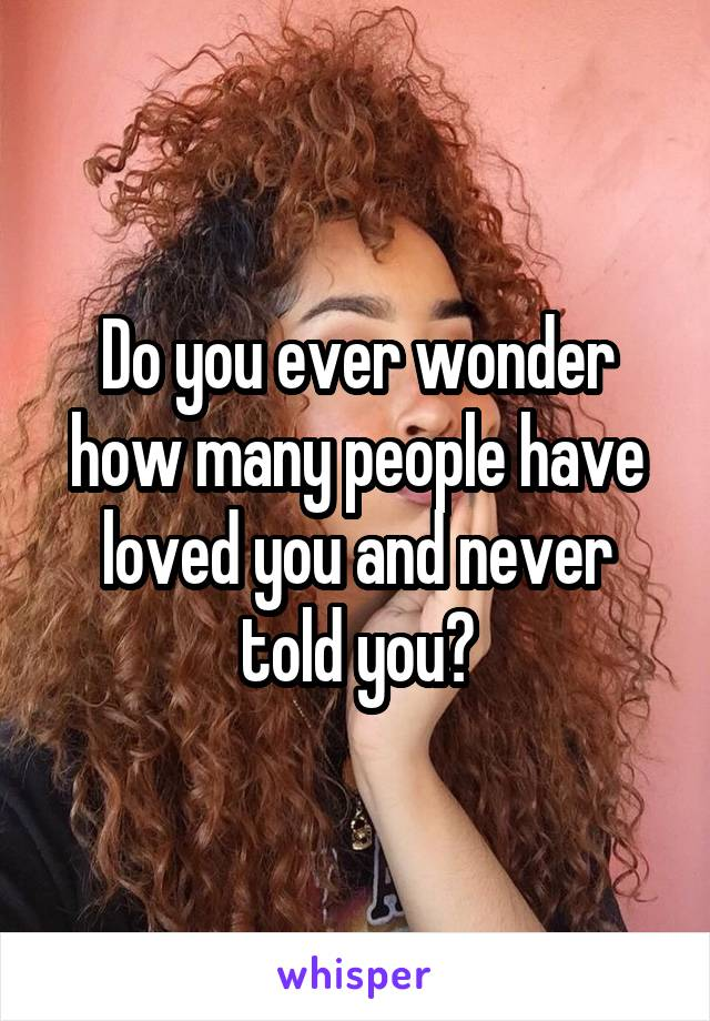 Do you ever wonder how many people have loved you and never told you?