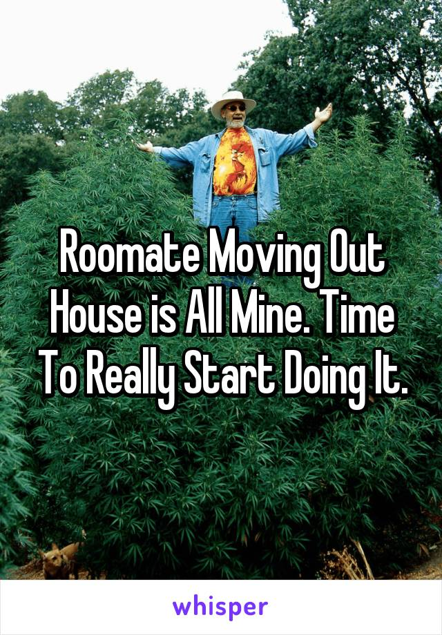 Roomate Moving Out House is All Mine. Time To Really Start Doing It.