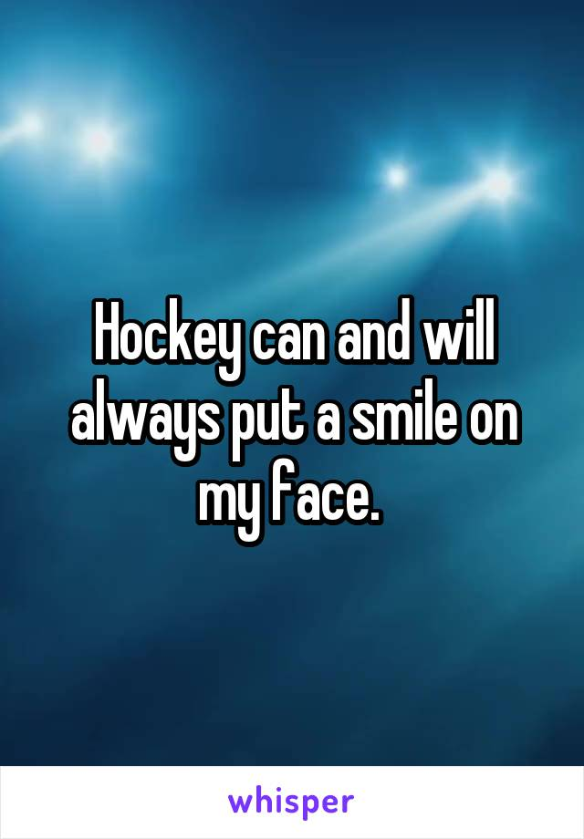 Hockey can and will always put a smile on my face.