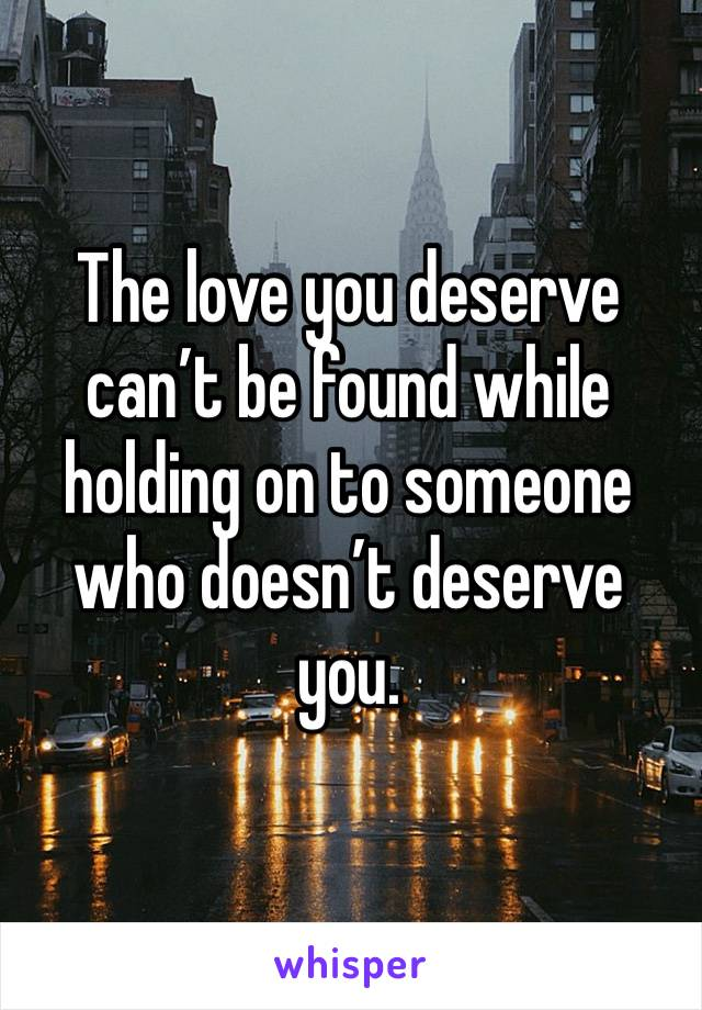 The love you deserve can't be found while holding on to someone who doesn't deserve you.