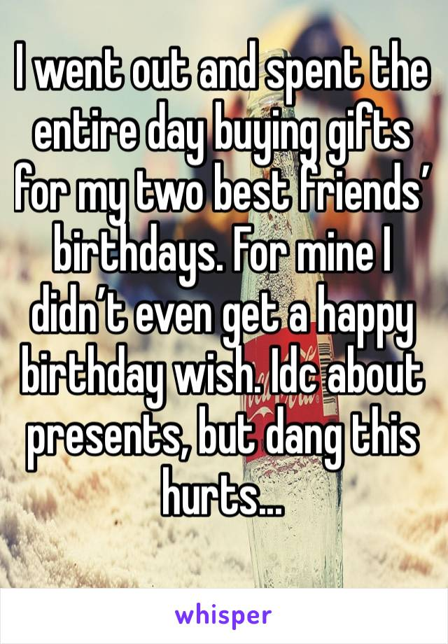 I went out and spent the entire day buying gifts for my two best friends' birthdays. For mine I didn't even get a happy birthday wish. Idc about presents, but dang this hurts...