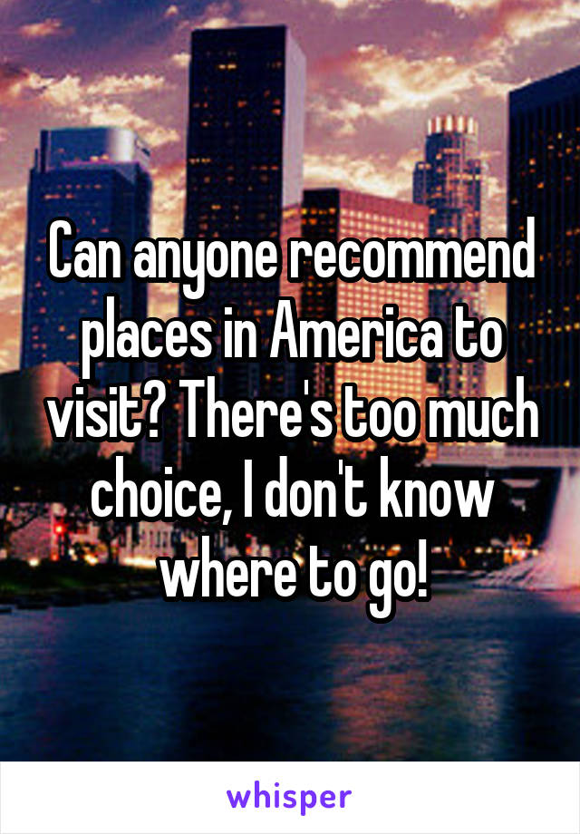 Can anyone recommend places in America to visit? There's too much choice, I don't know where to go!