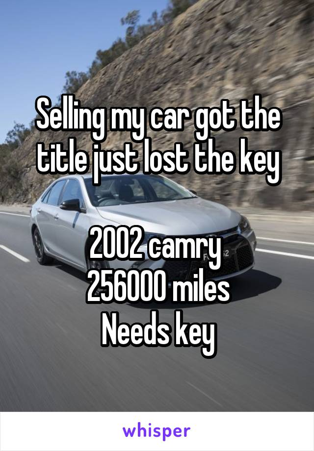 Selling my car got the title just lost the key  2002 camry  256000 miles Needs key
