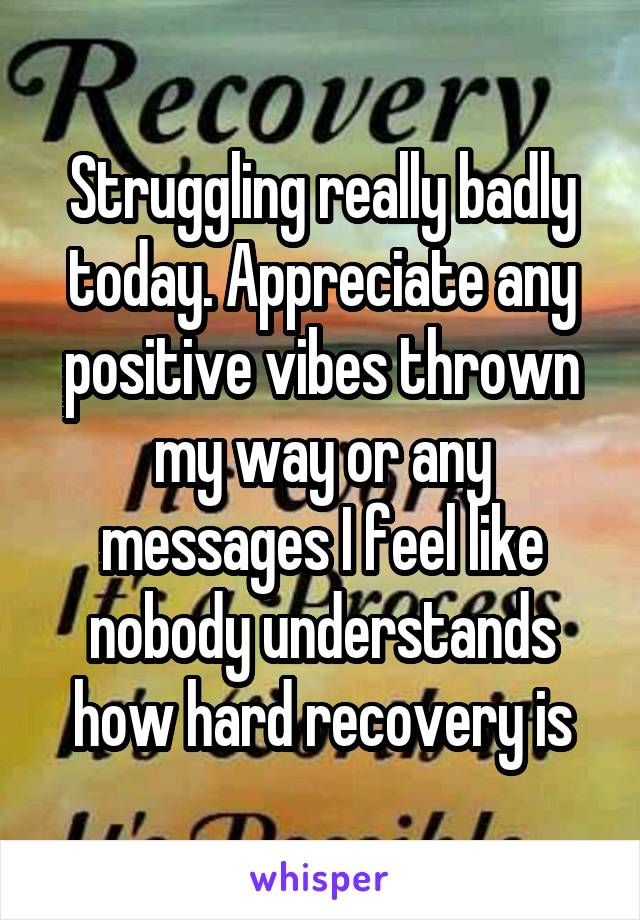 Struggling really badly today. Appreciate any positive vibes thrown my way or any messages I feel like nobody understands how hard recovery is