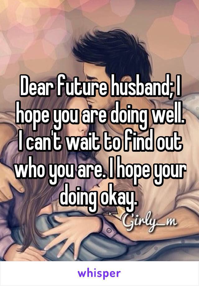 Dear future husband; I hope you are doing well. I can't wait to find out who you are. I hope your doing okay.