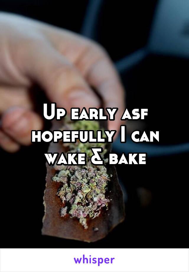Up early asf hopefully I can wake & bake