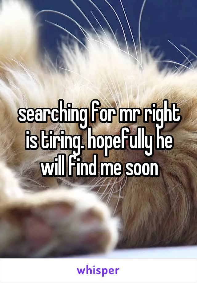 searching for mr right is tiring. hopefully he will find me soon