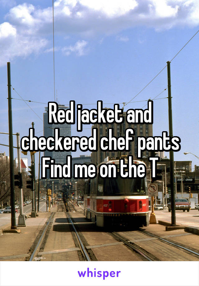 Red jacket and checkered chef pants Find me on the T