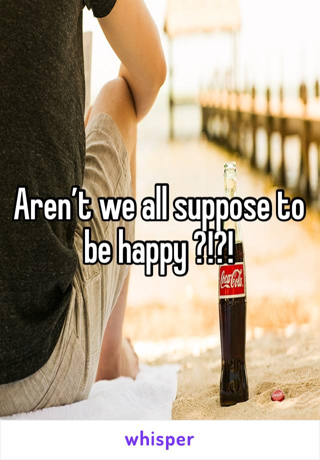 Aren't we all suppose to be happy ?!?!