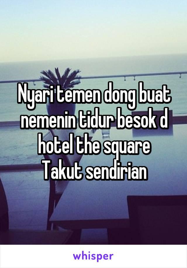 Nyari temen dong buat nemenin tidur besok d hotel the square Takut sendirian