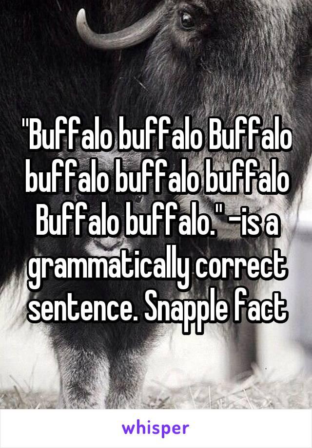 """""""Buffalo buffalo Buffalo buffalo buffalo buffalo Buffalo buffalo."""" -is a grammatically correct sentence. Snapple fact"""